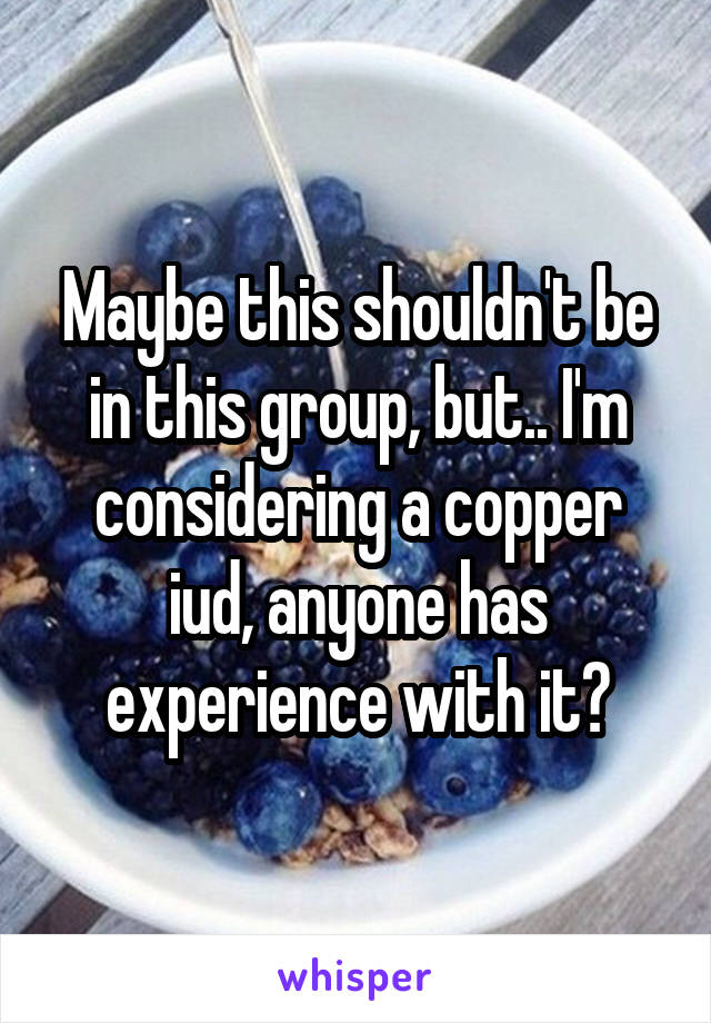 Maybe this shouldn't be in this group, but.. I'm considering a copper iud, anyone has experience with it?