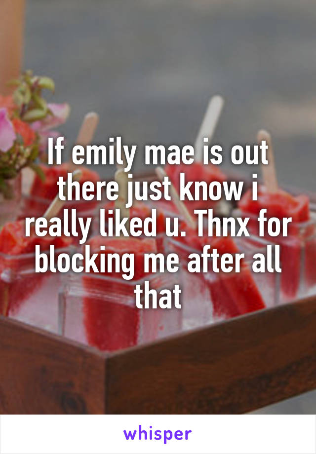 If emily mae is out there just know i really liked u. Thnx for blocking me after all that