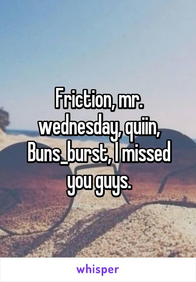 Friction, mr. wednesday, quiin, Buns_burst, I missed you guys.