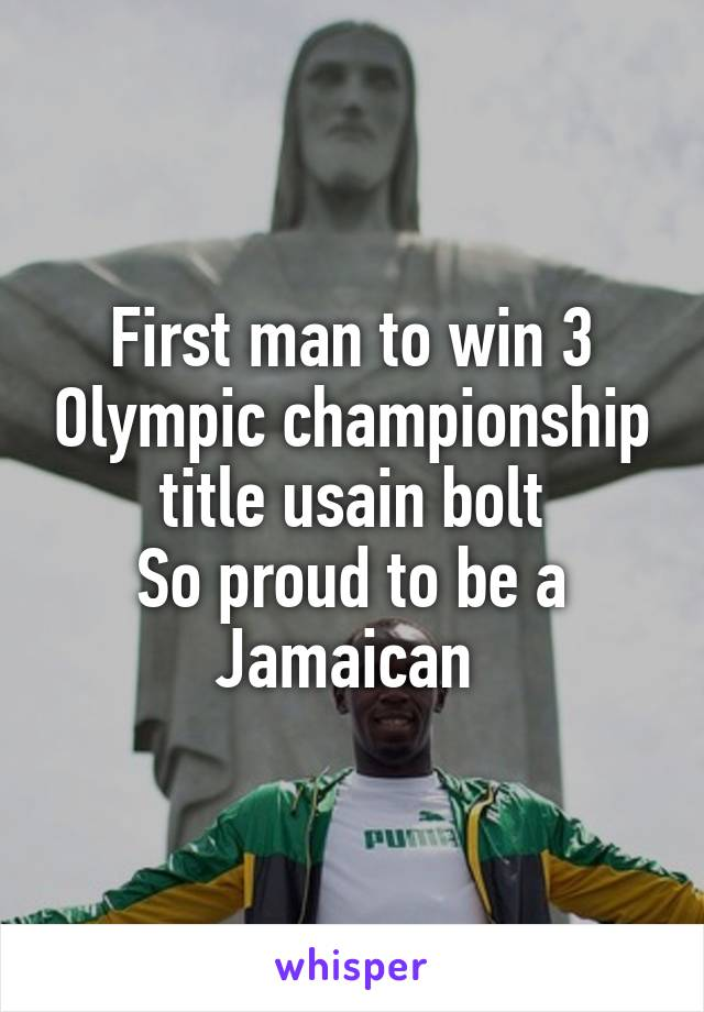 First man to win 3 Olympic championship title usain bolt So proud to be a Jamaican