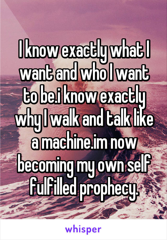 I know exactly what I want and who I want to be.i know exactly why I walk and talk like a machine.im now becoming my own self fulfilled prophecy.