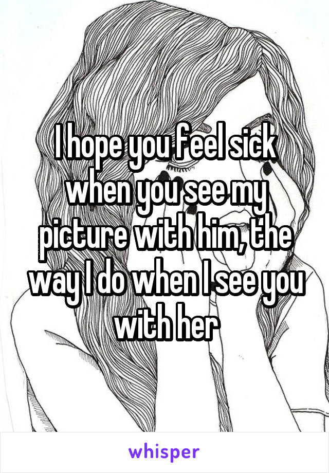 I hope you feel sick when you see my picture with him, the way I do when I see you with her