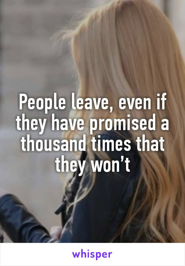People leave, even if they have promised a thousand times that they won't