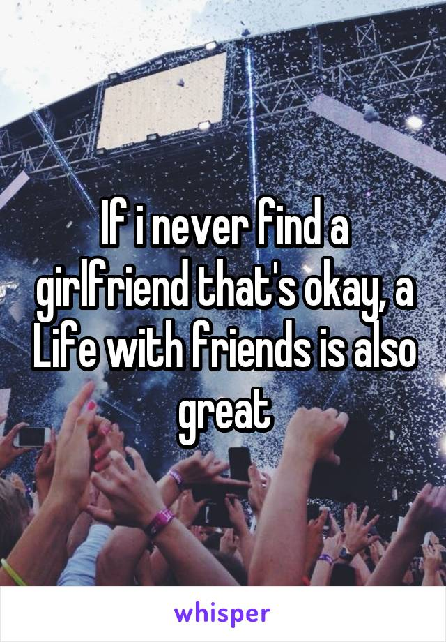 If i never find a girlfriend that's okay, a Life with friends is also great