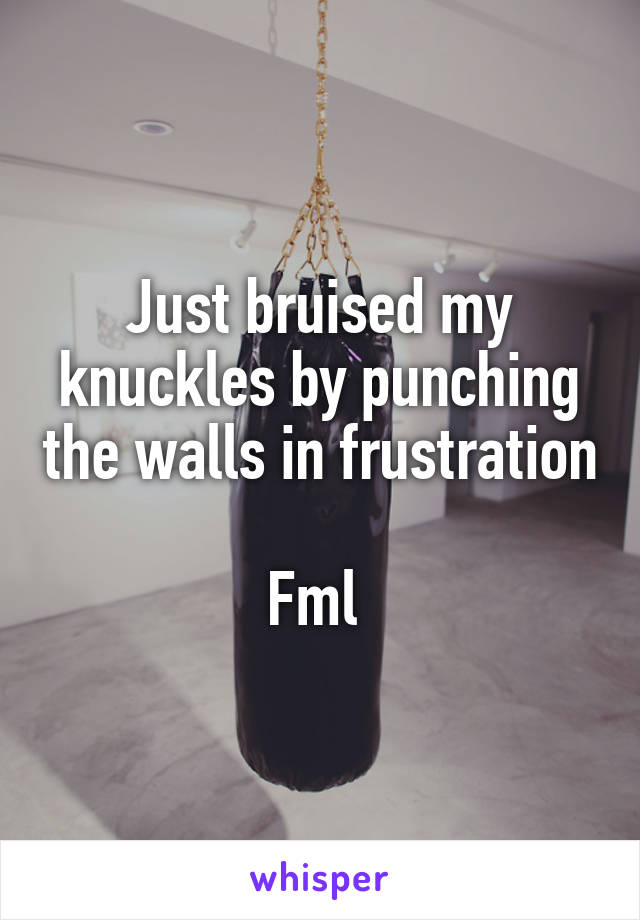 Just bruised my knuckles by punching the walls in frustration  Fml