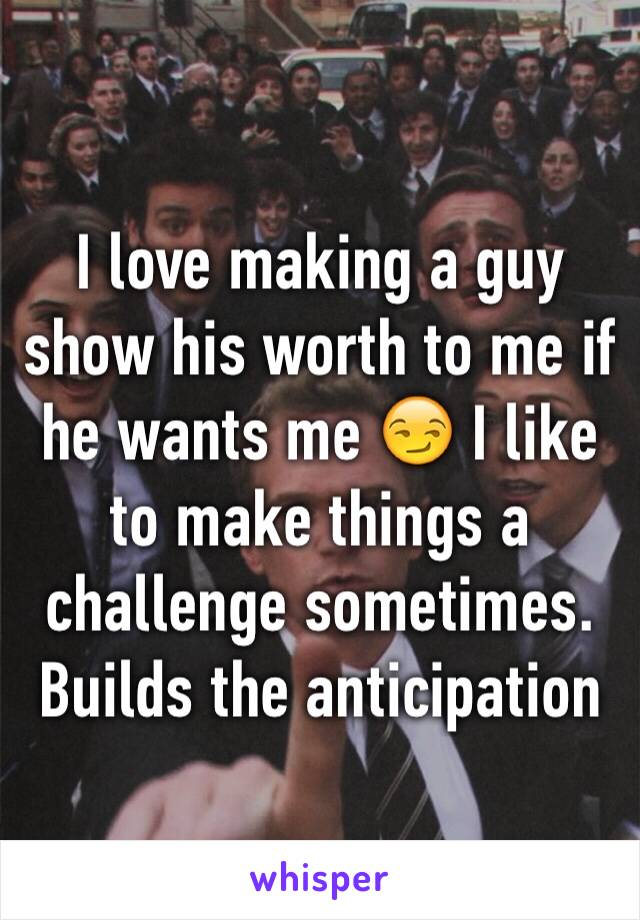 I love making a guy show his worth to me if he wants me 😏 I like to make things a challenge sometimes. Builds the anticipation