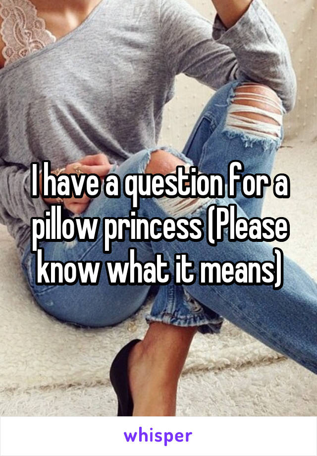 I have a question for a pillow princess (Please know what it means)