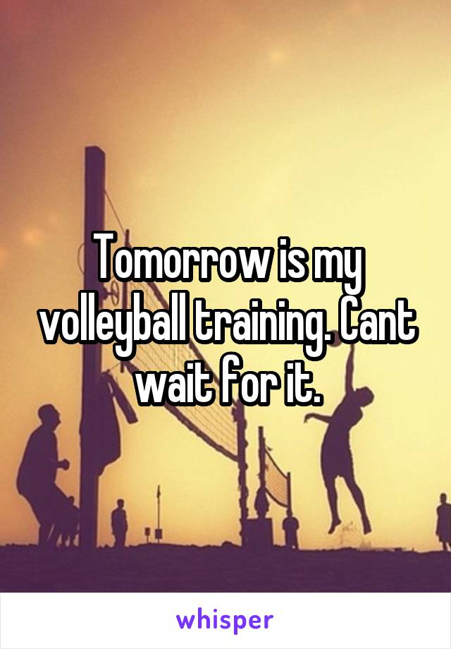 Tomorrow is my volleyball training. Cant wait for it.