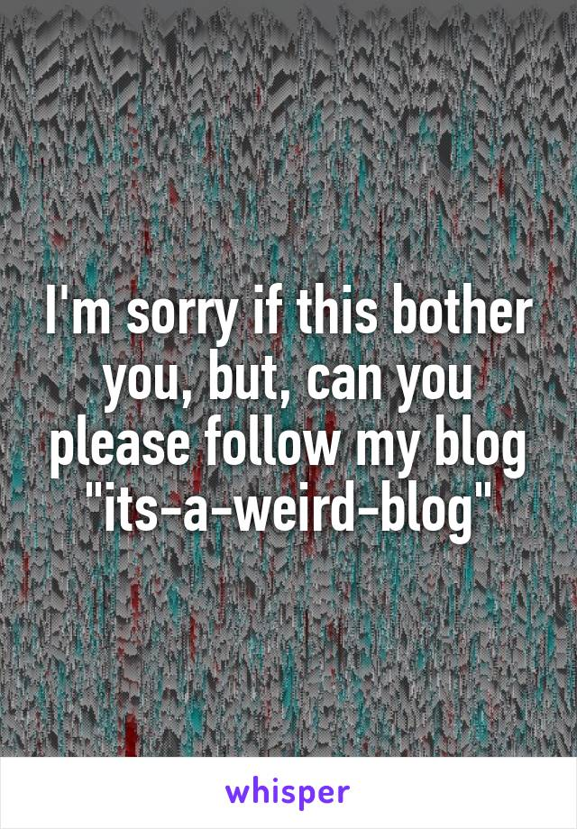 "I'm sorry if this bother you, but, can you please follow my blog ""its-a-weird-blog"""