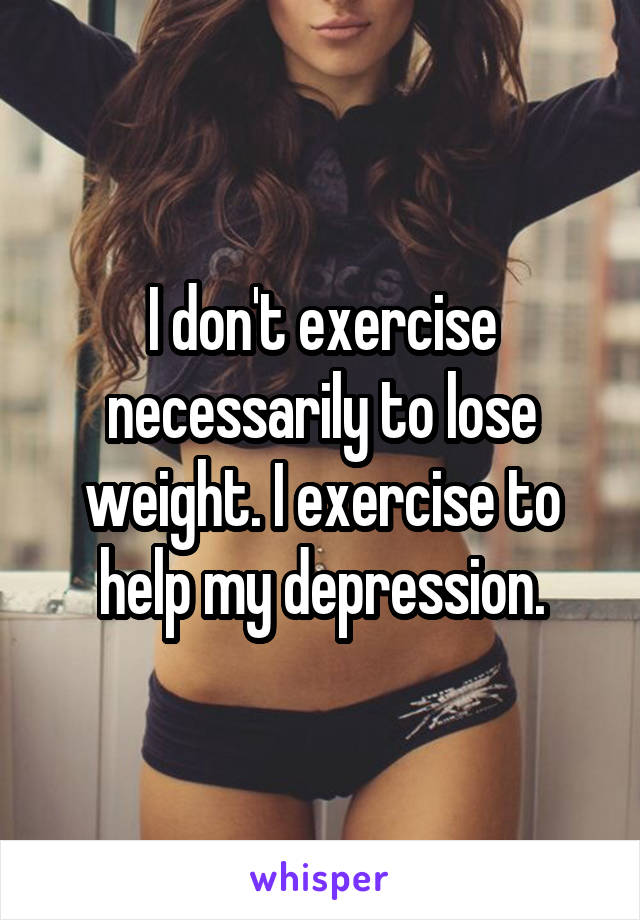 I don't exercise necessarily to lose weight. I exercise to help my depression.