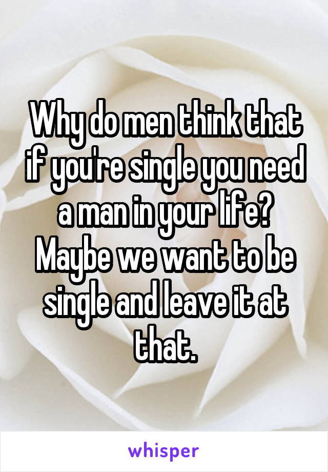 Why do men think that if you're single you need a man in your life? Maybe we want to be single and leave it at that.