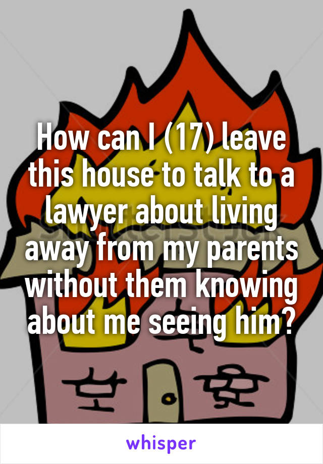 How can I (17) leave this house to talk to a lawyer about living away from my parents without them knowing about me seeing him?