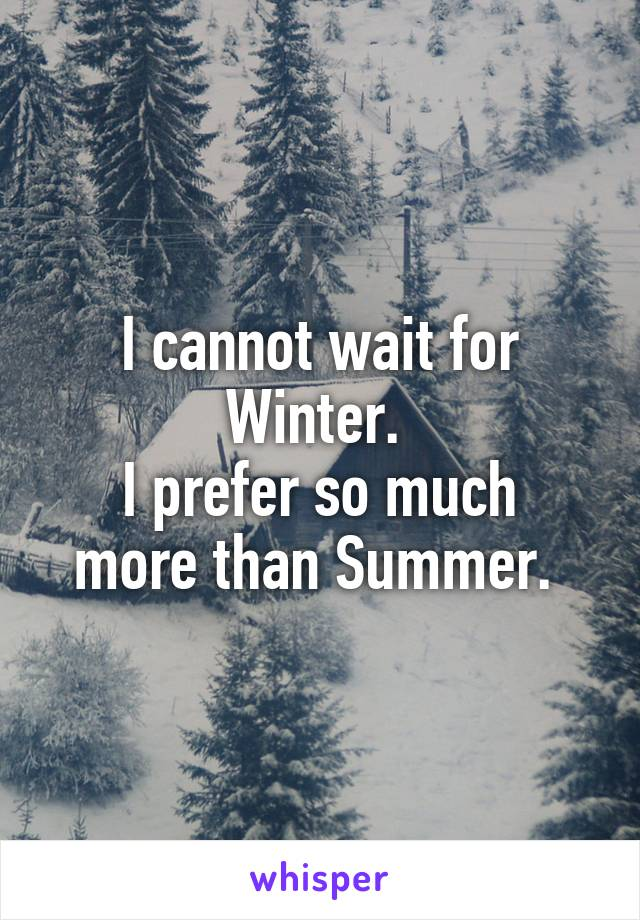 I cannot wait for Winter.  I prefer so much more than Summer.