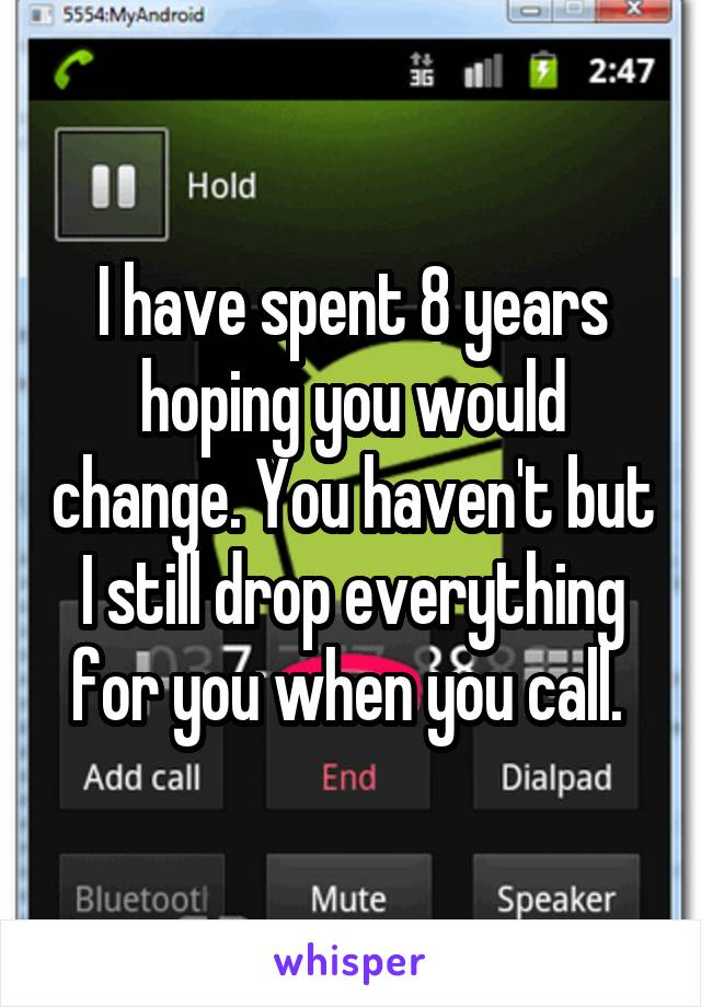 I have spent 8 years hoping you would change. You haven't but I still drop everything for you when you call.