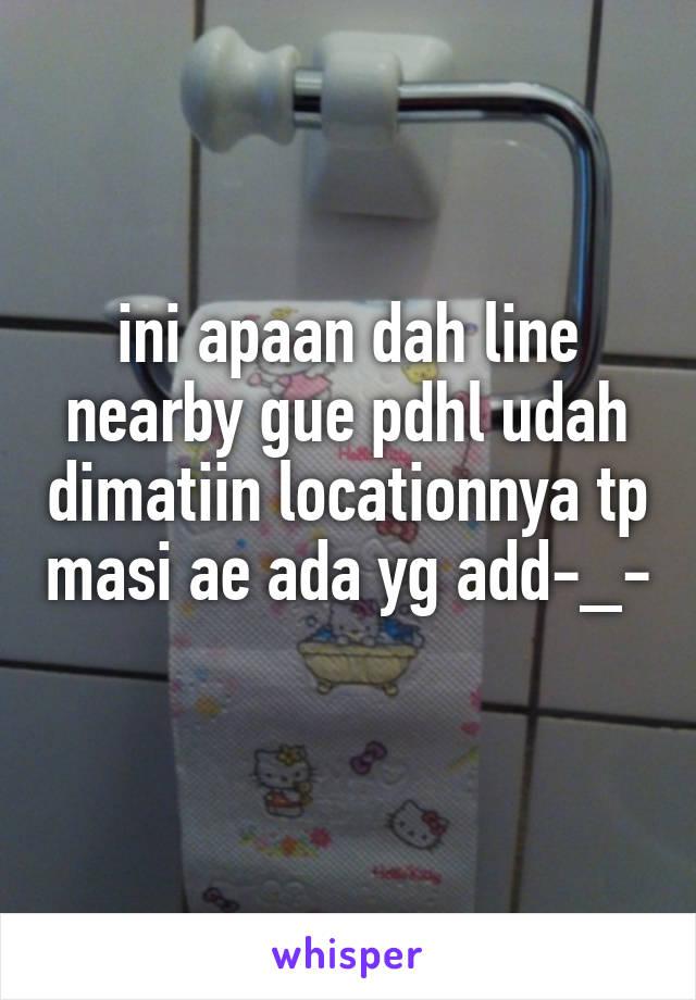 ini apaan dah line nearby gue pdhl udah dimatiin locationnya tp masi ae ada yg add-_-