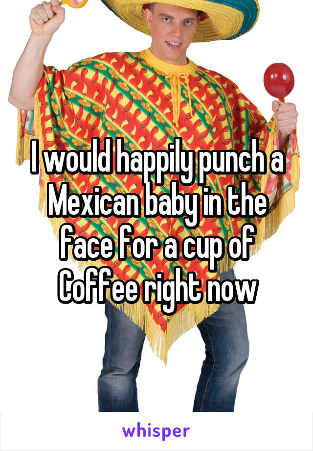 I would happily punch a Mexican baby in the face for a cup of Coffee right now