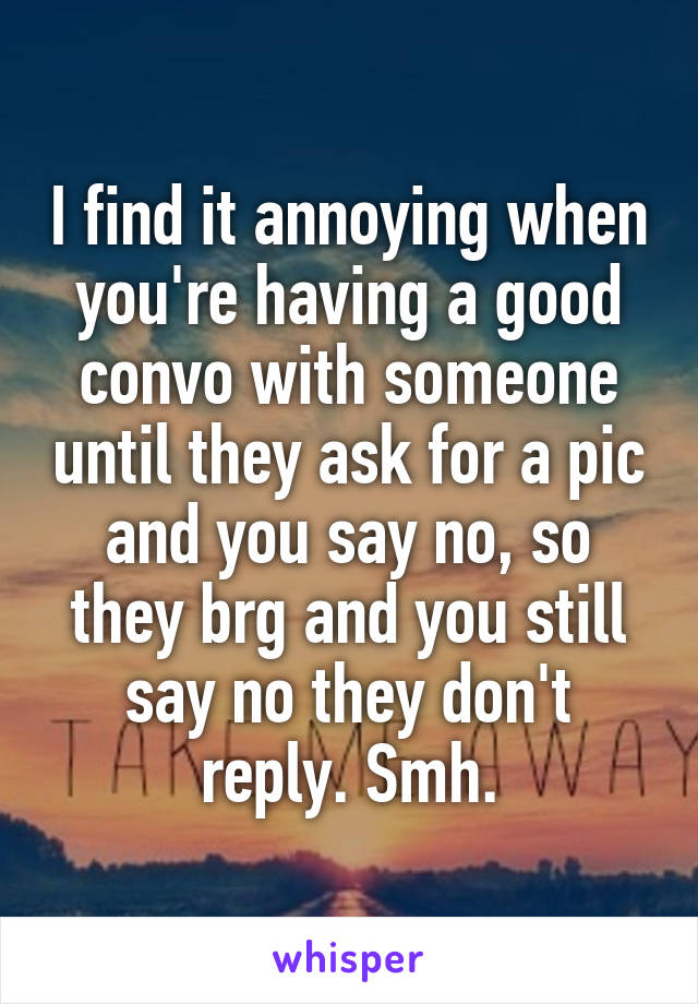 I find it annoying when you're having a good convo with someone until they ask for a pic and you say no, so they brg and you still say no they don't reply. Smh.