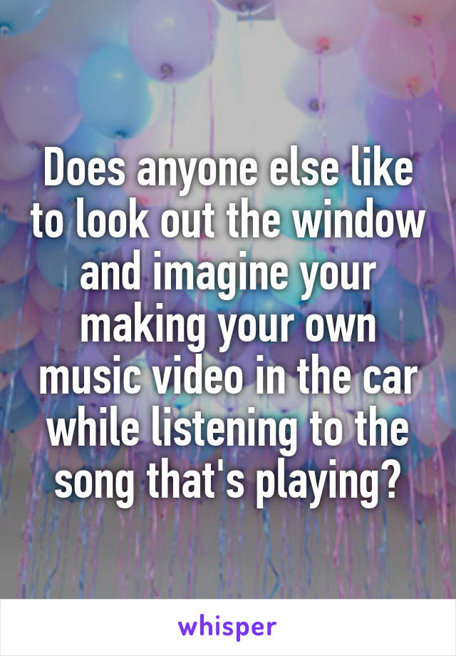 Does anyone else like to look out the window and imagine your making your own music video in the car while listening to the song that's playing?