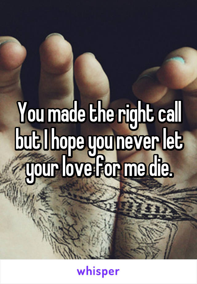 You made the right call but I hope you never let your love for me die.