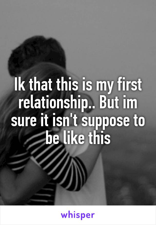 Ik that this is my first relationship.. But im sure it isn't suppose to be like this