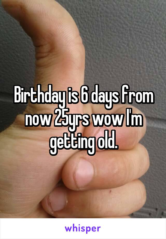 Birthday is 6 days from now 25yrs wow I'm getting old.