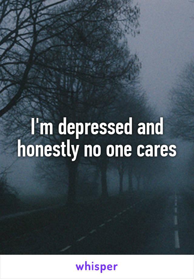 I'm depressed and honestly no one cares