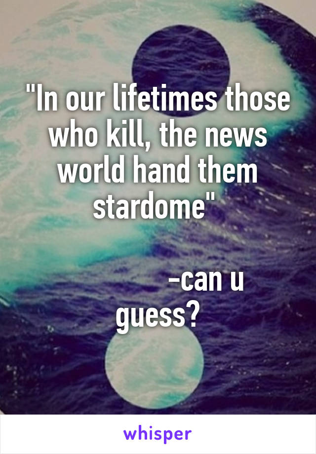 """In our lifetimes those who kill, the news world hand them stardome""                -can u guess?"