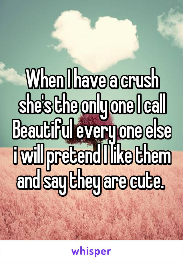 When I have a crush she's the only one I call Beautiful every one else i will pretend I like them and say they are cute.