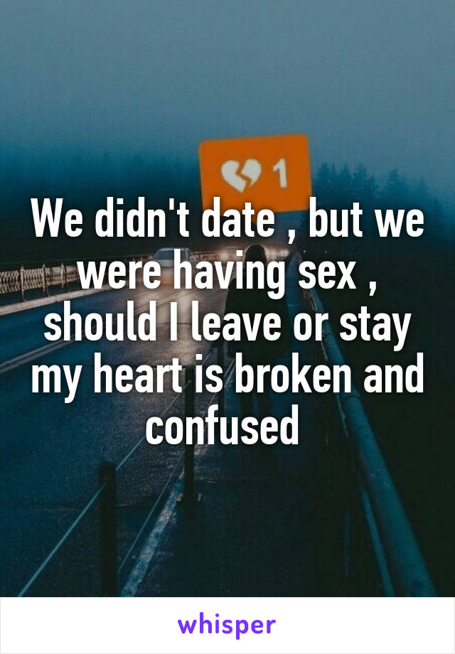 We didn't date , but we were having sex , should I leave or stay my heart is broken and confused