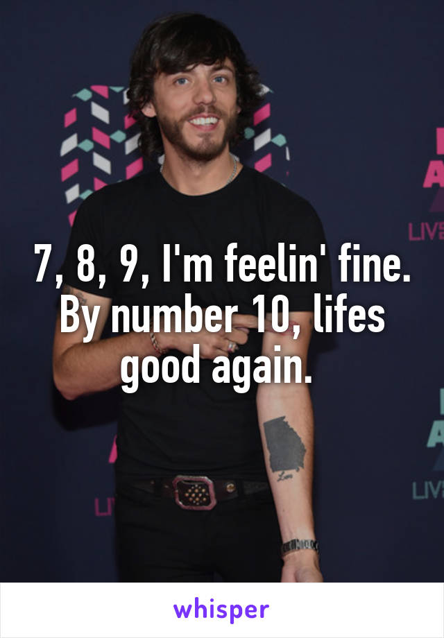 7, 8, 9, I'm feelin' fine. By number 10, lifes good again.