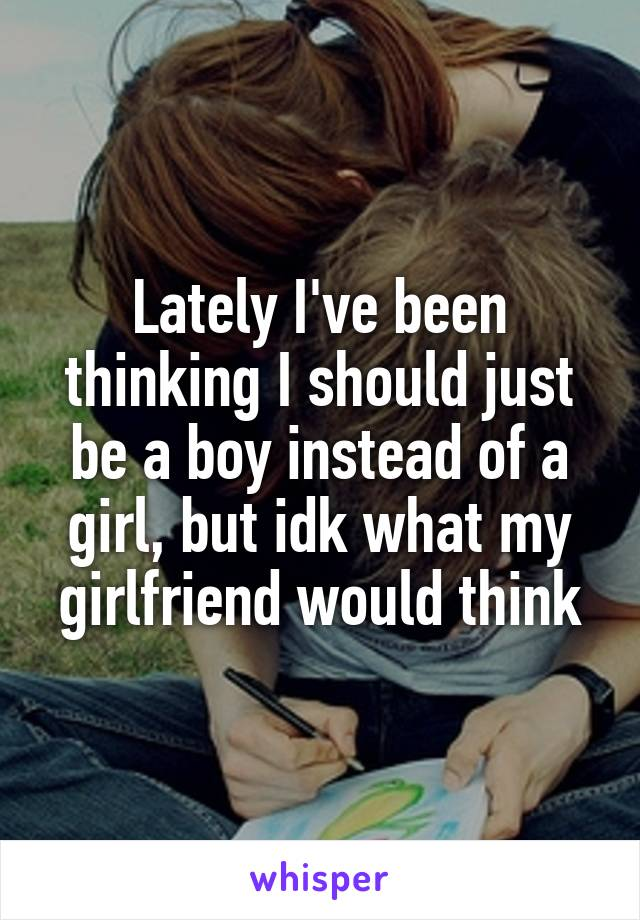Lately I've been thinking I should just be a boy instead of a girl, but idk what my girlfriend would think