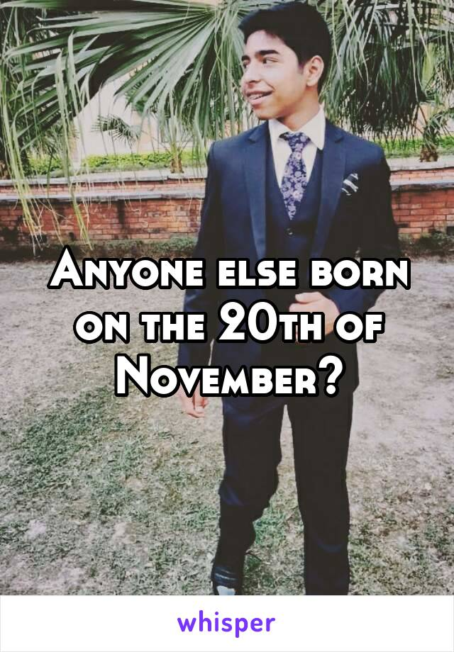 Anyone else born on the 20th of November?