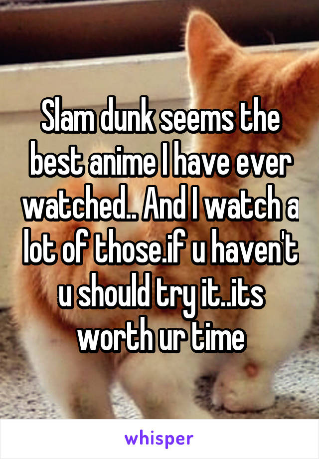 Slam dunk seems the best anime I have ever watched.. And I watch a lot of those.if u haven't u should try it..its worth ur time