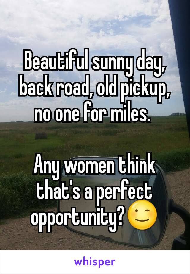 Beautiful sunny day, back road, old pickup, no one for miles.   Any women think that's a perfect opportunity?😉