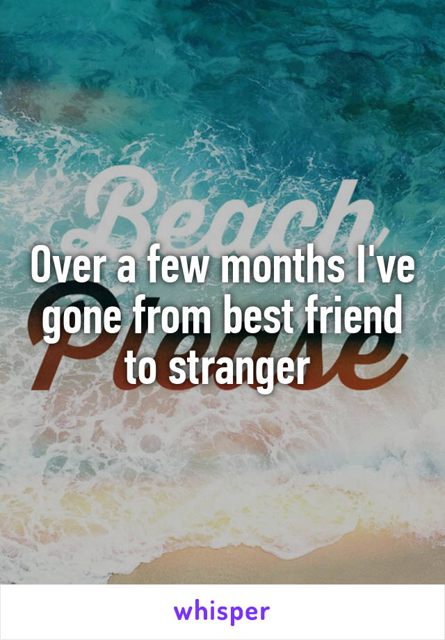 Over a few months I've gone from best friend to stranger