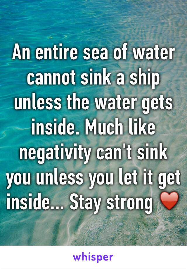 An entire sea of water cannot sink a ship unless the water gets inside. Much like negativity can't sink you unless you let it get inside... Stay strong ♥️