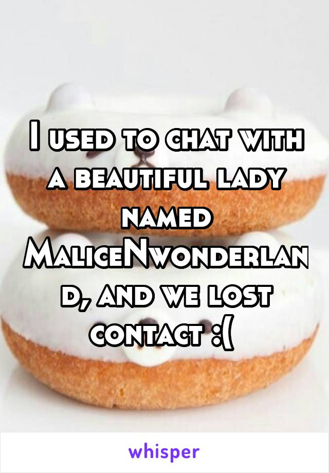 I used to chat with a beautiful lady named MaliceNwonderland, and we lost contact :(