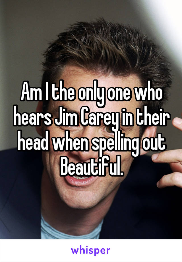 Am I the only one who hears Jim Carey in their head when spelling out Beautiful.