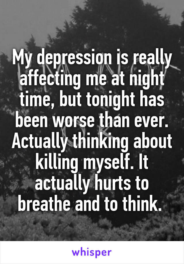 My depression is really affecting me at night time, but tonight has been worse than ever. Actually thinking about killing myself. It actually hurts to breathe and to think.