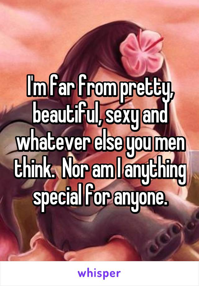 I'm far from pretty, beautiful, sexy and whatever else you men think.  Nor am I anything special for anyone.