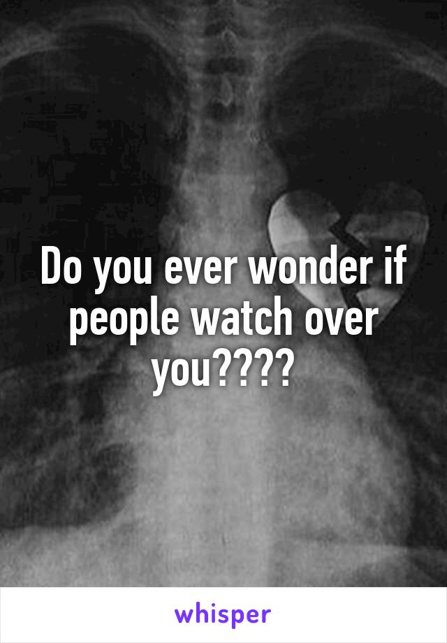 Do you ever wonder if people watch over you????