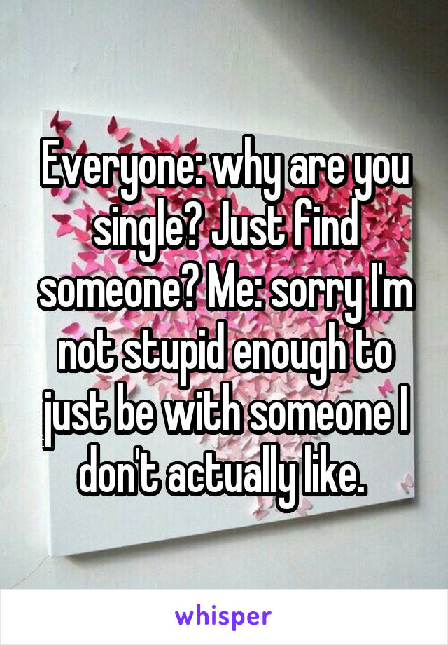 Everyone: why are you single? Just find someone? Me: sorry I'm not stupid enough to just be with someone I don't actually like.