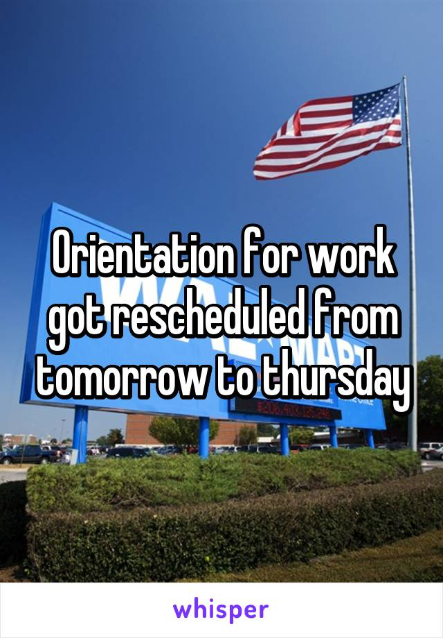 Orientation for work got rescheduled from tomorrow to thursday