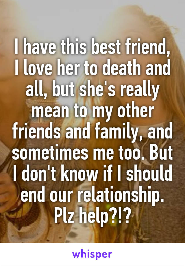I have this best friend, I love her to death and all, but she's really mean to my other friends and family, and sometimes me too. But I don't know if I should end our relationship. Plz help?!?