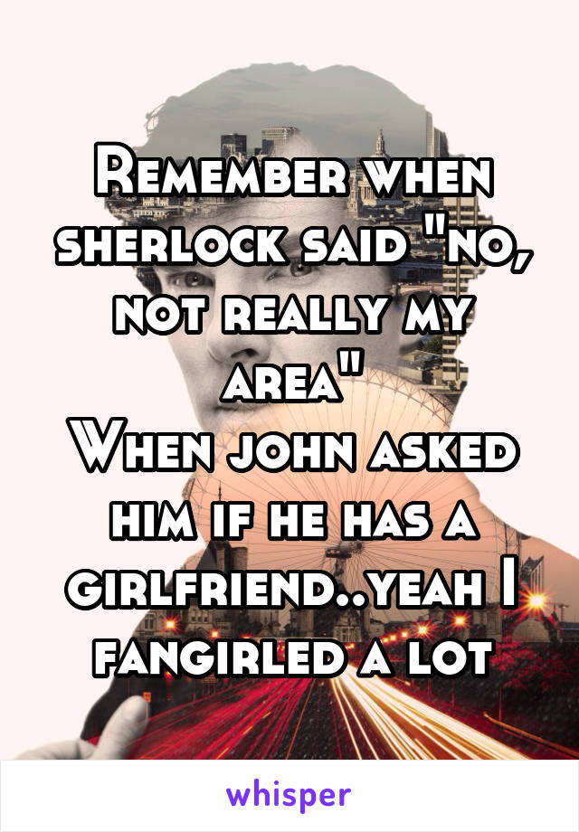 """Remember when sherlock said """"no, not really my area"""" When john asked him if he has a girlfriend..yeah I fangirled a lot"""