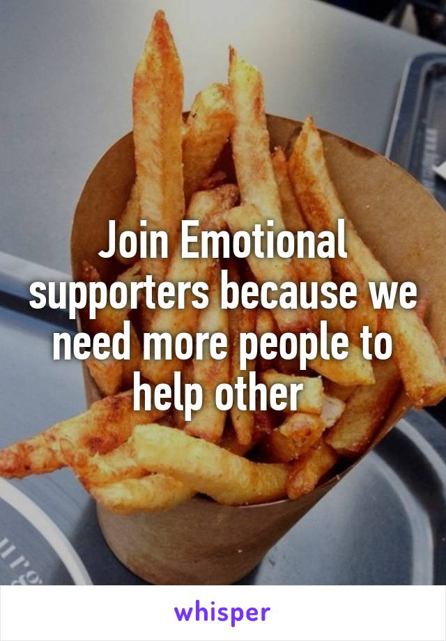 Join Emotional supporters because we need more people to help other