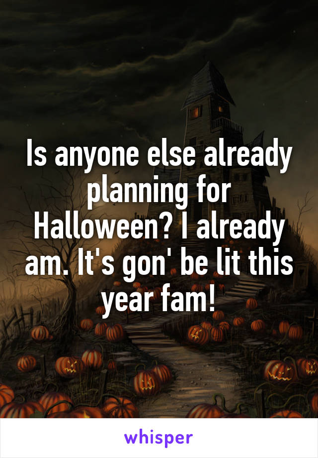 Is anyone else already planning for Halloween? I already am. It's gon' be lit this year fam!
