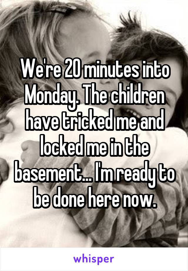 We're 20 minutes into Monday. The children have tricked me and locked me in the basement... I'm ready to be done here now.