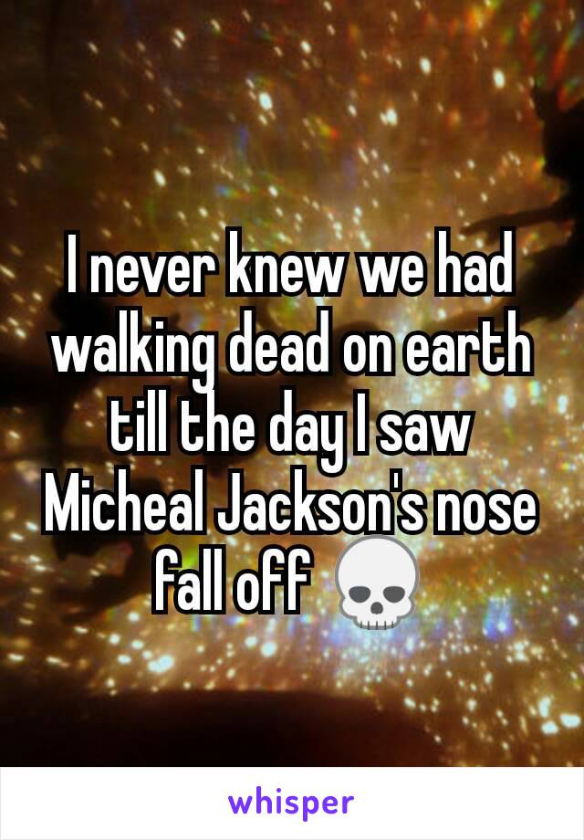 I never knew we had walking dead on earth till the day I saw Micheal Jackson's nose fall off 💀