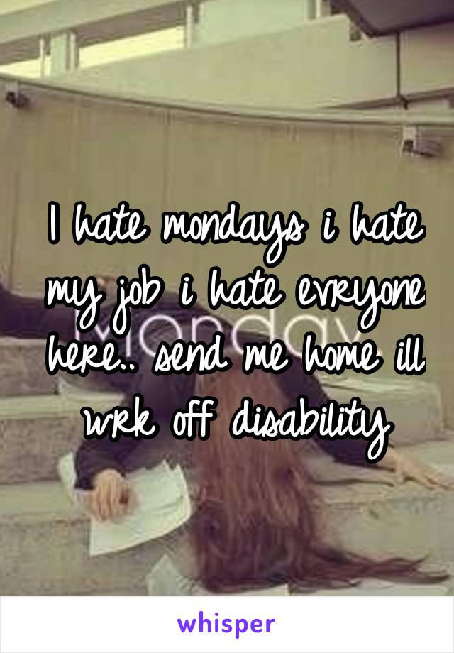 I hate mondays i hate my job i hate evryone here.. send me home ill wrk off disability